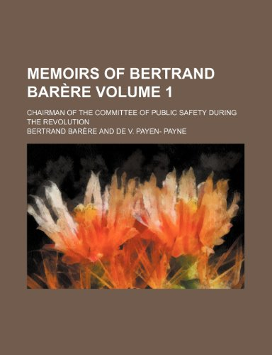 Memoirs of Bertrand Barère Volume 1; chairman of the Committee of public safety during the revolution