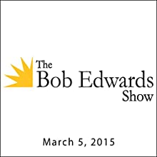 The Bob Edwards Show, March 05, 2015  by Bob Edwards Narrated by Bob Edwards