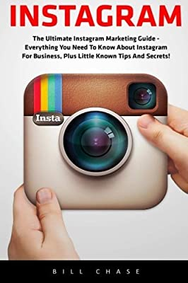 Instagram: The Ultimate Instagram Marketing Guide - Everything You Need To Know About Instagram For Business, Plus Little Known Tips And Secrets! (Internet Marketing, Social Media) by Bill Chase (2016-04-23)