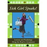 Sick Girl Speaks!: Lessons and Ponderings Along the Road to Acceptance ~ Tiffany Christensen