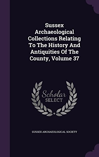 Sussex Archaeological Collections Relating To The History And Antiquities Of The County, Volume 37