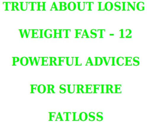 TRUTH ABOUT LOSING WEIGHT FAST - 12 POWERFUL ADVICES FOR SUREFIRE FATLOSS