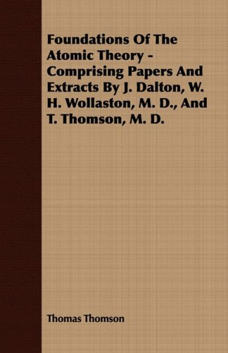 Foundations of the Atomic Theory - Comprising Papers and Extracts by J. Dalton, W. H. Wollaston, M. D., and T. Thomson, M. D.