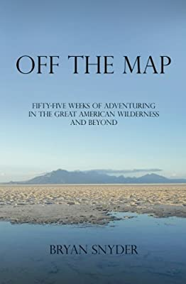 Off The Map: Fifty-Five Weeks of Adventuring in the Great American Wilderness and Beyond