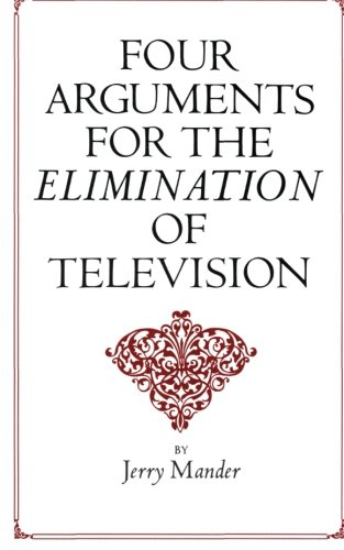 Four Arguments for the Elimination of Television: Jerry Mander: 9780688082741: Amazon.com: Books