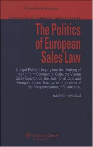 The Poltics of European Sales Law: A Legal-political Inquiry into the Drafting of the Uniform Commercial Code, the Vienna Sales Convention, the Dutch ... in the Context of the Europeanisation Et.