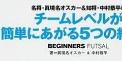 名将・真境名オスカー&知将・中村恭平のチームレベルが簡単にあがる5つの約束事—フットサル超初心者~上級者対応 (FUTSAL NAVI SERIES (3))