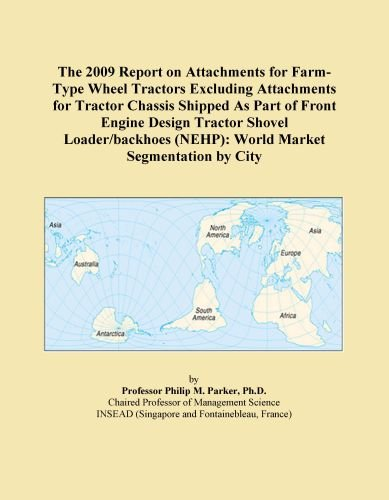 The 2009 Report on Attachments for Farm-Type Wheel Tractors Excluding Attachments for Tractor Chassis Shipped As Part of Front Engine Design Tractor Shovel ... (NEHP): World Market Segmentation by City