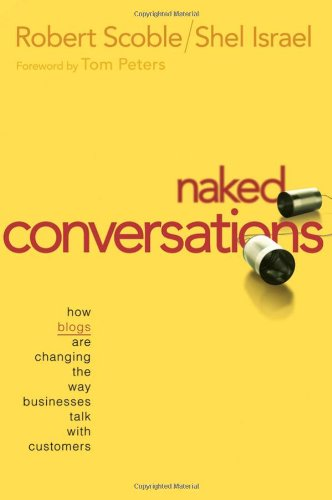 Naked Conversations: How Blogs are Changing the Way Businesses Talk with Customers: Robert Scoble, Shel Israel: 9780471747192: Amazon.com: Books