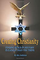 Creating Christianity: Finding Jesus in History is Easier than You Think
