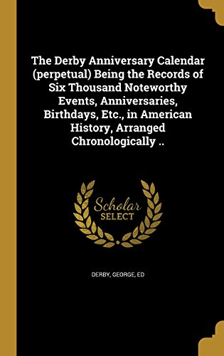 The Derby Anniversary Calendar (Perpetual) Being the Records of Six Thousand Noteworthy Events, Anniversaries, Birthdays, Etc., in American History, Arranged Chronologically ..
