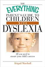 The Everything Parent's Guide To Children With Dyslexia: All You Need To Ensure Your Child's Success (Everything?)