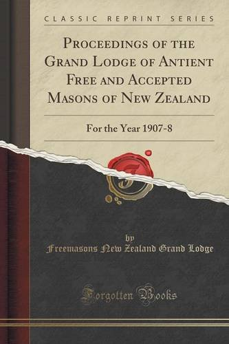 Proceedings of the Grand Lodge of Antient Free and Accepted Masons of New Zealand: For the Year 1907-8 (Classic Reprint)