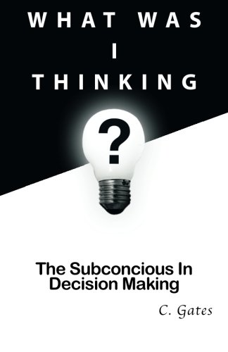 What Was I Thinking?: The Subconscious and Decision Making