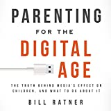 Parenting for the Digital Age: The Truth behind Medias Effect on Children and What to Do about It