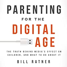 Parenting for the Digital Age: The Truth behind Media's Effect on Children and What to Do about It (       UNABRIDGED) by Bill Ratner Narrated by Bill Ratner