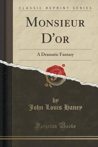 Monsieur D'or: A Dramatic Fantasy (Classic Reprint)