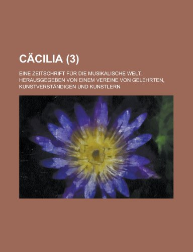 Cacilia; Eine Zeitschrift Fur Die Musikalische Welt, Herausgegeben Von Einem Vereine Von Gelehrten, Kunstverstandigen Und Kunstlern (3 )