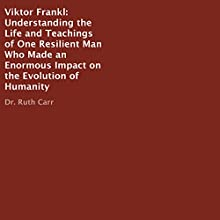 Viktor Frankl: Understanding the Life and Teachings of One Resilient Man Who Made an Enormous Impact on the Evolution of Humanity Audiobook by Dr. Ruth Carr Narrated by Robert Diepenbrock