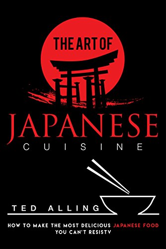 The Art of Japanese Cuisine: How to Make the Most Delicious Japanese Food You Can't Resist by Ted Alling