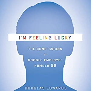 I'm Feeling Lucky: The Confessions of Google Employee Number 59 | [Douglas Edwards]