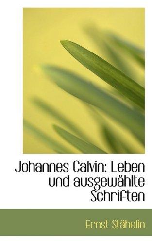 Johannes Calvin: Leben und ausgewählte Schriften