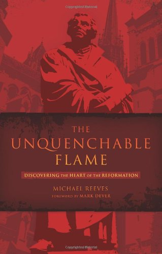 Download The Unquenchable Flame: Discovering the Heart of the Reformation