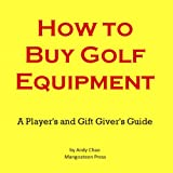 HOW TO BUY GOLF EQUIPMENT: A Player's & a Gift Giver's Guide to Buying Clubs, Drivers, Fairway Woods, Hybrids, Putters, Wedges, Balls, Irons and More! (Golf Demystified)