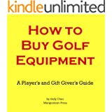 HOW TO BUY GOLF EQUIPMENT: A Player's & a Gift Giver's Guide to Buying Clubs, Drivers, Fairway Woods, Hybrids, Putters, Wedges, Balls, Irons and More! (Golf Demystified Book 200)