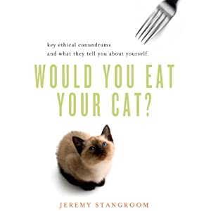 Would You Eat Your Cat?: Key Ethical Conundrums and What They Tell You About Yourself | [Jeremy Stangroom]