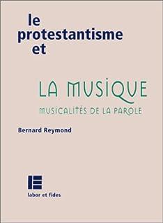 Le protestantisme et la musique : musicalités de la Parole, Reymond, Bernard