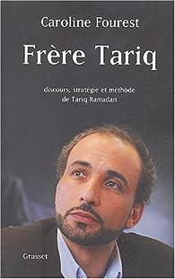 Frère Tariq : Discours, stratégie et méthode de Tariq Ramadan par Caroline Fourest