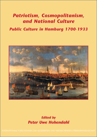 Patriotism, Cosmopolitanism, and National Culture: Public Culture in Hamburg, 1700-1933 (Internationale Forschungen zur Allgemeinen und Vergleichenden ... & Vergleichenden Literaturwissenschaft)