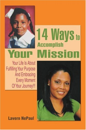 14 Ways to Accomplish Your Mission: Your Life Is About Fulfilling Your Purpose And Embracing Every Moment Of Your Journey!!!