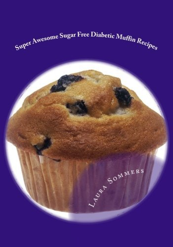 Super Awesome Sugar Free Diabetic Muffin Recipes: Low Sugar Versions of Your Favorite Muffins: Volume 3 (Diabetic Recipes)