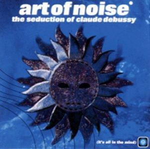 Art Of Noise - The Seduction of Claude Debuss - Zortam Music