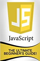JavaScript: The Ultimate Beginner's Guide! Front Cover