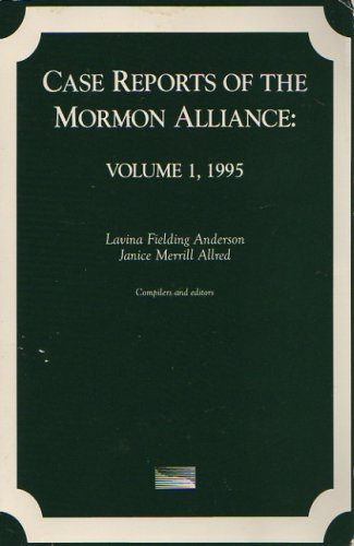 Case Reports of the Mormon Alliance: Volume 1, 1995, Lavina Fielding Anderson; Janice Merrill Allred (Compilers and Editors)