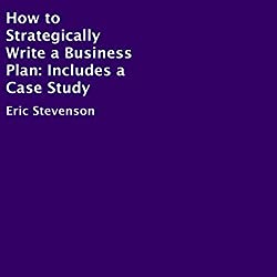 How to Strategically Write a Business Plan: Includes a Case Study