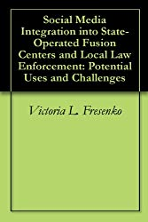 Social Media Integration into State-Operated Fusion Centers and Local Law Enforcement: Potential Uses and Challenges
