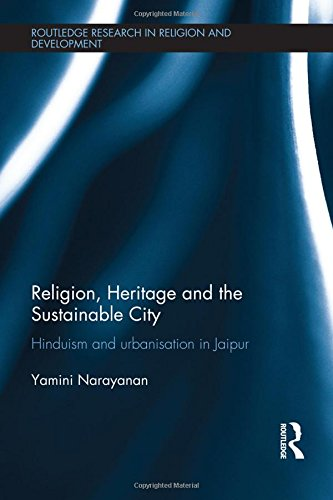 Religion, Heritage and the Sustainable City: Hinduism and urbanisation in Jaipur (Routledge Research in Religion and Development)