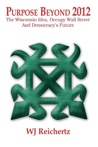 Purpose Beyond 2012 : The Wisconsin Idea, Occupy Wall Street And Democracy'S Future