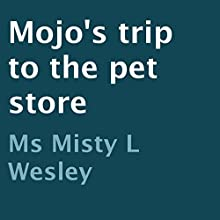 Mojo's Trip to the Pet Store (       UNABRIDGED) by Misty L. Wesley Narrated by Ayelet Sror