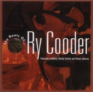 The Roots Of...Ry Cooder: Featuring Leadbelly, Woody Guthrie And Robert Johnson