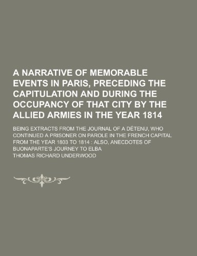 A   Narrative of Memorable Events in Paris, Preceding the Capitulation and During the Occupancy of That City by the Allied Armies in the Year 1814; Be