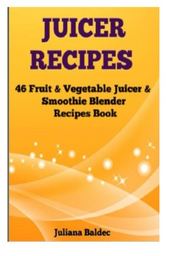 Juicer Recipes: 46 Fruit & Vegetable Juicer & Smoothie Blender Recipes Book by Juliana Baldec