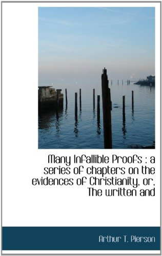 Many Infallible Proofs: A Series of Chapters on the Evidences of Christianity, Or, the Written and