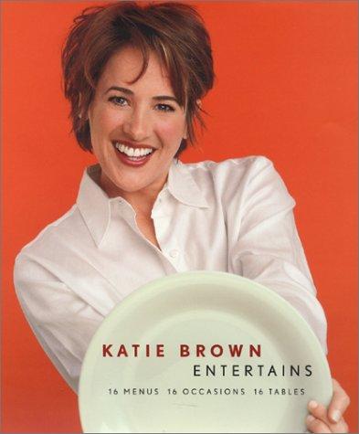 Katie Brown Entertains : 16 Menus, 16 Occasions, 16 Tables, KATIE BROWN, CATHERINE LIPPMAN