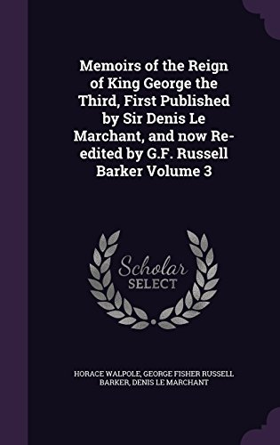 Memoirs of the Reign of King George the Third, First Published by Sir Denis Le Marchant, and now Re-edited by G.F. Russell Barker Volume 3