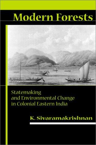 Modern Forests : Statemaking and Environmental Change in Colonial Eastern India, K. SIVARAMAKRISHNAN